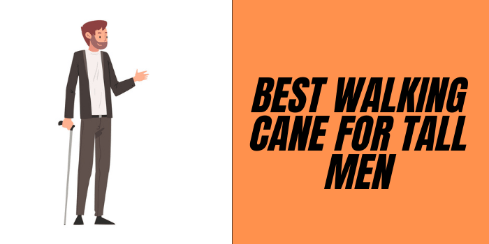 Best Walking Canes For Tall Man